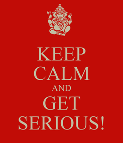 Poster: KEEP CALM AND GET SERIOUS!