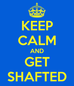 Poster: KEEP CALM AND GET SHAFTED
