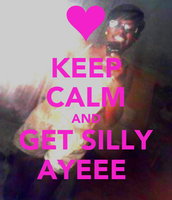 Poster: KEEP CALM AND GET SILLY AYEEE