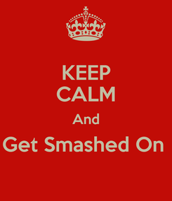 Poster: KEEP CALM And Get Smashed On
