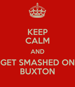 Poster: KEEP CALM AND GET SMASHED ON BUXTON