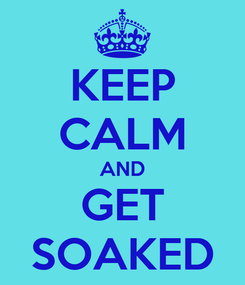 Poster: KEEP CALM AND GET SOAKED
