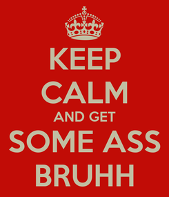 Poster: KEEP CALM AND GET SOME ASS BRUHH