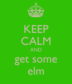 Poster: KEEP CALM AND get some elm
