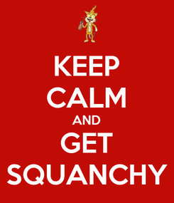 Poster: KEEP CALM AND GET SQUANCHY