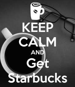 Poster: KEEP CALM AND Get Starbucks