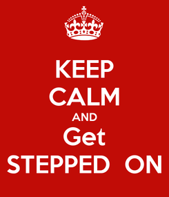 Poster: KEEP CALM AND Get STEPPED  ON