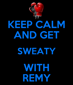 Poster: KEEP CALM AND GET SWEATY WITH REMY