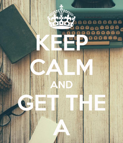 Poster: KEEP CALM AND GET THE A