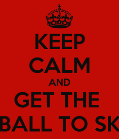 Poster: KEEP CALM AND GET THE  BALL TO SK