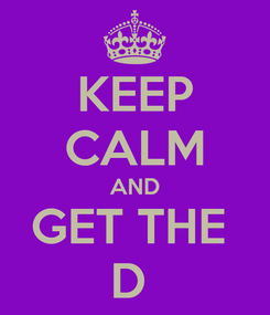 Poster: KEEP CALM AND GET THE  D