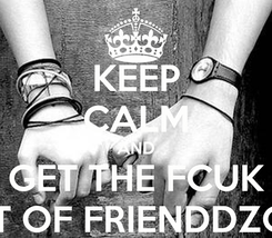 Poster: KEEP CALM AND GET THE FCUK OUT OF FRIENDDZONE