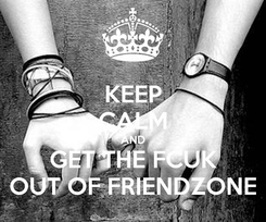Poster: KEEP CALM AND GET THE FCUK OUT OF FRIENDZONE