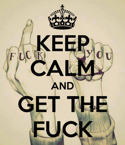 Poster: KEEP CALM AND GET THE FUCK