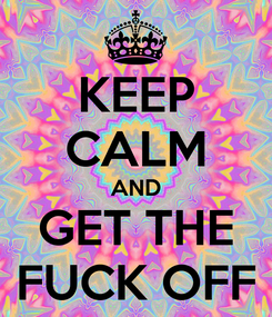Poster: KEEP CALM AND GET THE FUCK OFF