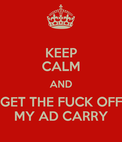 Poster: KEEP CALM AND GET THE FUCK OFF MY AD CARRY