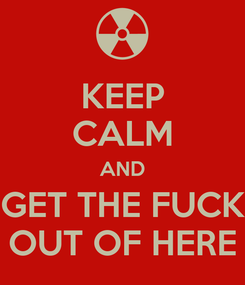 Poster: KEEP CALM AND GET THE FUCK OUT OF HERE