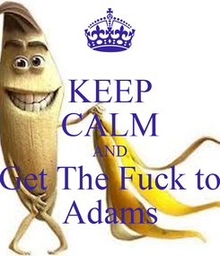 Poster: KEEP CALM AND Get The Fuck to Adams
