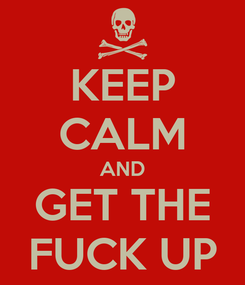 Poster: KEEP CALM AND GET THE FUCK UP
