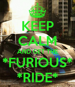 Poster: KEEP CALM AND GET THE *FURIOUS* *RIDE*