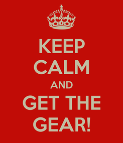 Poster: KEEP CALM AND GET THE GEAR!