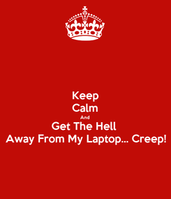 Poster: Keep Calm And Get The Hell  Away From My Laptop... Creep!