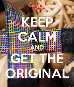 Poster: KEEP CALM AND GET THE ORIGINAL