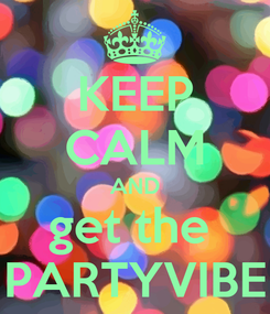 Poster: KEEP CALM AND get the  PARTYVIBE