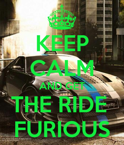 Poster: KEEP CALM AND GET THE RIDE  FURIOUS