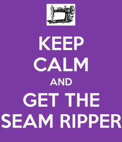 Poster: KEEP CALM AND GET THE SEAM RIPPER