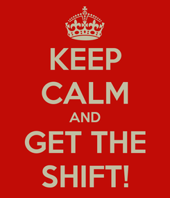 Poster: KEEP CALM AND GET THE SHIFT!