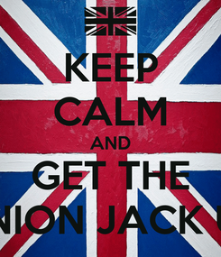 Poster: KEEP CALM AND GET THE UNION JACK UP