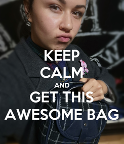 Poster: KEEP CALM AND GET THIS AWESOME BAG