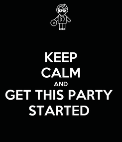 Poster: KEEP CALM AND GET THIS PARTY  STARTED