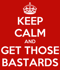 Poster: KEEP CALM AND GET THOSE BASTARDS