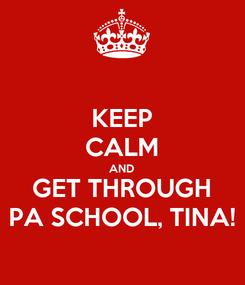 Poster: KEEP CALM AND GET THROUGH PA SCHOOL, TINA!