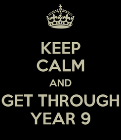 Poster: KEEP CALM AND GET THROUGH YEAR 9