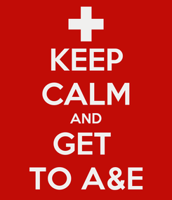 Poster: KEEP CALM AND GET  TO A&E