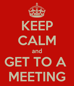 Poster: KEEP CALM and GET TO A  MEETING