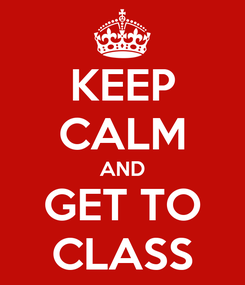 Poster: KEEP CALM AND GET TO CLASS