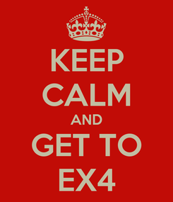 Poster: KEEP CALM AND GET TO EX4