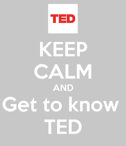 Poster: KEEP CALM AND Get to know  TED