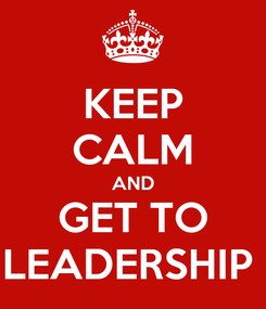 Poster: KEEP CALM AND GET TO LEADERSHIP