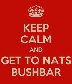 Poster: KEEP CALM AND GET TO NATS BUSHBAR
