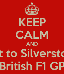 Poster: KEEP CALM AND Get to Silverstone British F1 GP