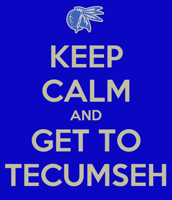 Poster: KEEP CALM AND GET TO TECUMSEH