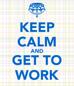 Poster: KEEP CALM AND GET TO WORK