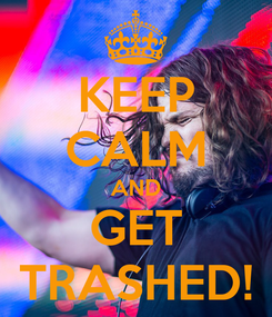 Poster: KEEP CALM AND GET TRASHED!