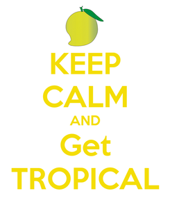 Poster: KEEP CALM AND Get TROPICAL