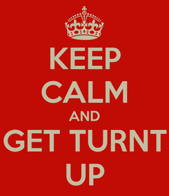 Poster: KEEP CALM AND GET TURNT UP